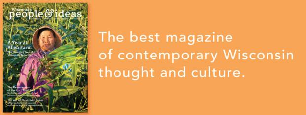 Get four issues of the best magazine of contemporary Wisconsin thought and culture.